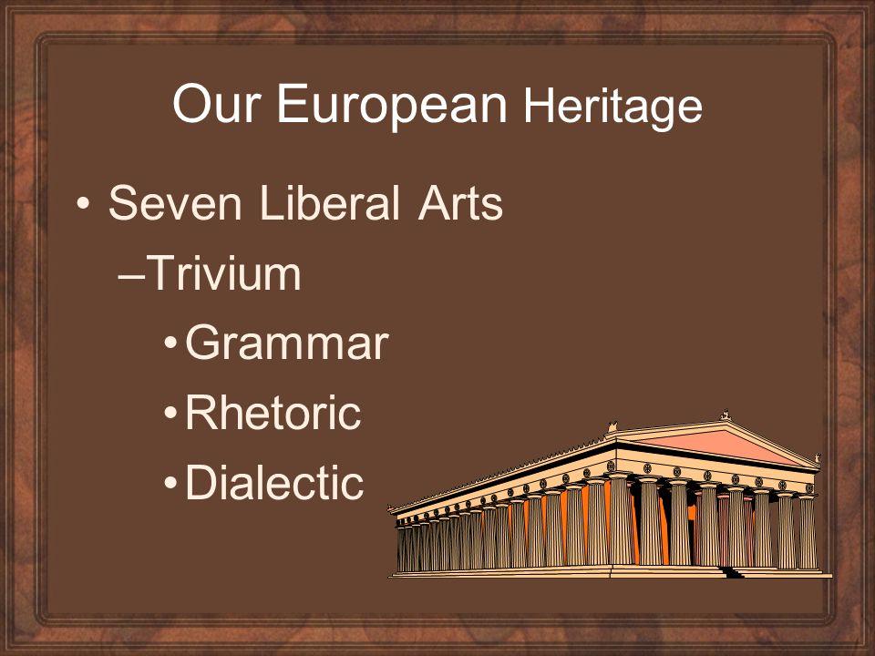 Our European Heritage Seven Liberal Arts –Trivium Grammar Rhetoric Dialectic