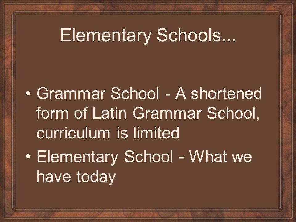 Elementary Schools... Grammar School - A shortened form of Latin Grammar School, curriculum is limited Elementary School - What we have today