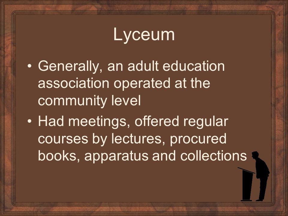 Lyceum Generally, an adult education association operated at the community level Had meetings, offered regular courses by lectures, procured books, apparatus and collections