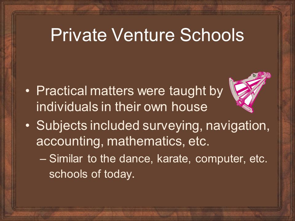Private Venture Schools Practical matters were taught by individuals in their own house Subjects included surveying, navigation, accounting, mathematics, etc.