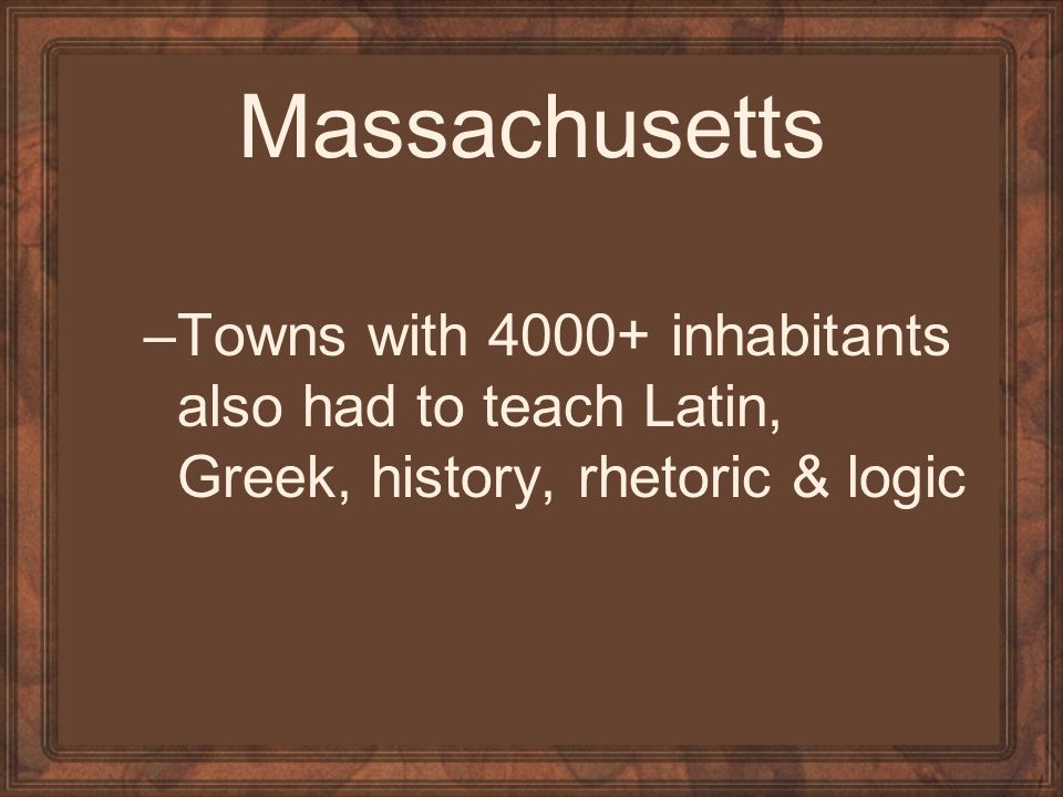 Massachusetts –Towns with 4000+ inhabitants also had to teach Latin, Greek, history, rhetoric & logic