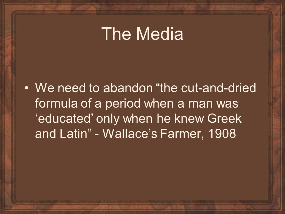 The Media We need to abandon the cut-and-dried formula of a period when a man was educated only when he knew Greek and Latin - Wallaces Farmer, 1908