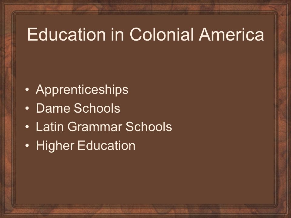 Education in Colonial America Apprenticeships Dame Schools Latin Grammar Schools Higher Education