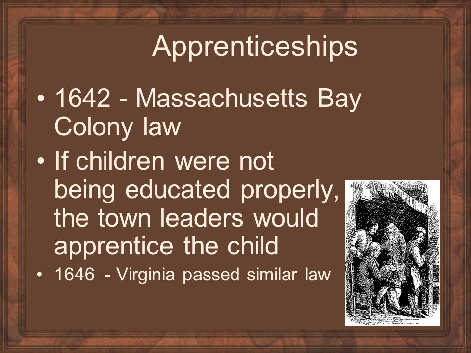 Apprenticeships 1642 - Massachusetts Bay Colony law If children were not being educated properly, the town leaders would apprentice the child 1646 - Virginia passed similar law