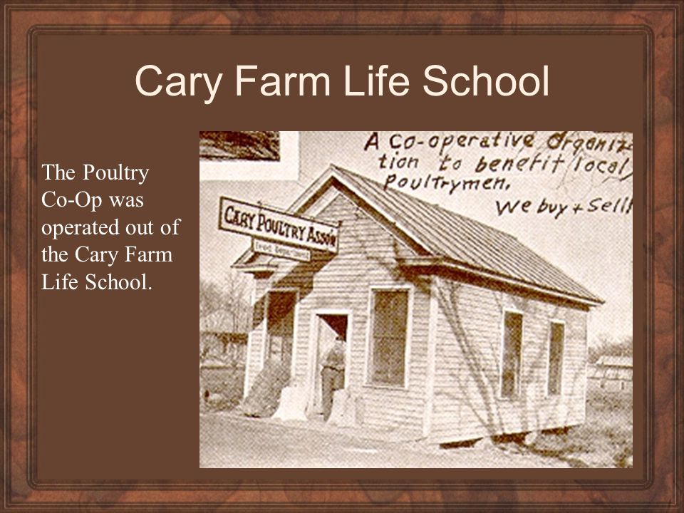 Cary Farm Life School The Poultry Co-Op was operated out of the Cary Farm Life School.