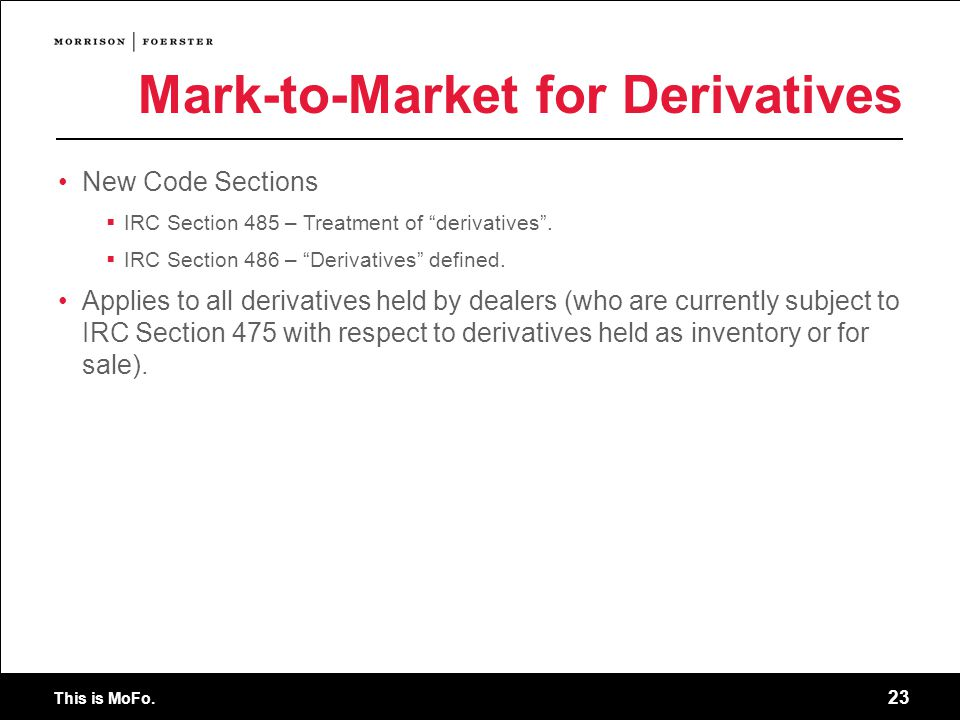 This is MoFo. 23 New Code Sections IRC Section 485 – Treatment of derivatives.