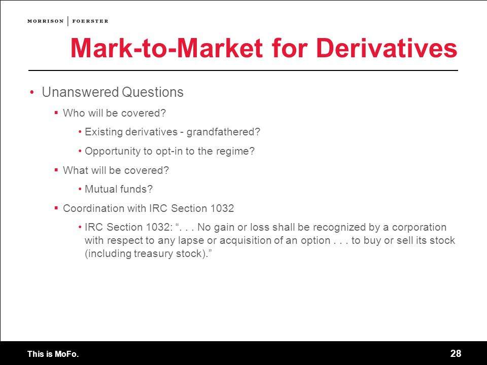 This is MoFo. 28 Mark-to-Market for Derivatives Unanswered Questions Who will be covered.