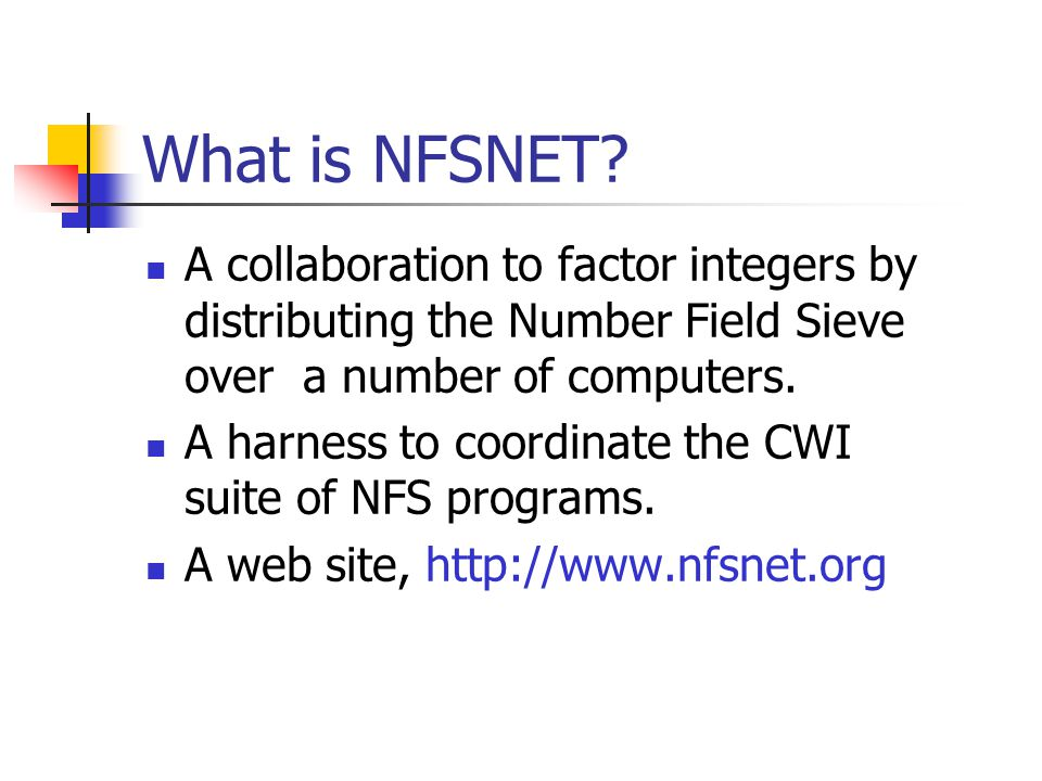 What is NFSNET? A collaboration to factor integers by distributing the Number Field Sieve over a number of computers. A harness to coordinate the CWI