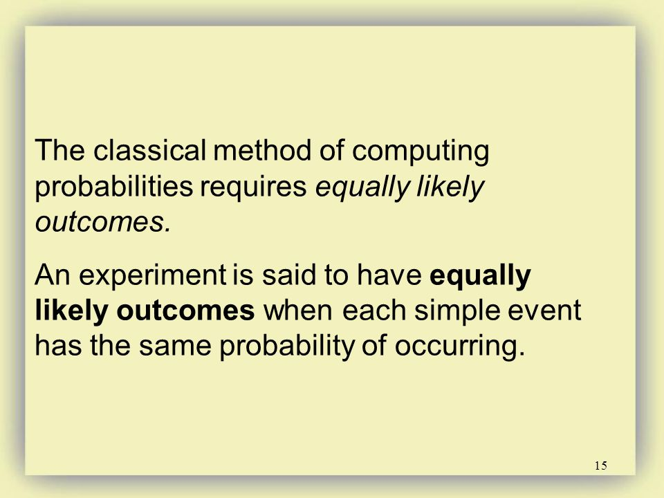 15 The classical method of computing probabilities requires equally likely outcomes. An experiment is said to have equally likely outcomes when each s