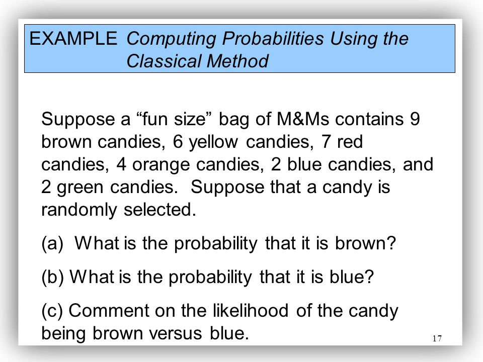 17 EXAMPLE Computing Probabilities Using the Classical Method Suppose a fun size bag of M&Ms contains 9 brown candies, 6 yellow candies, 7 red candies