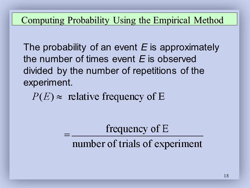 18 Computing Probability Using the Empirical Method The probability of an event E is approximately the number of times event E is observed divided by