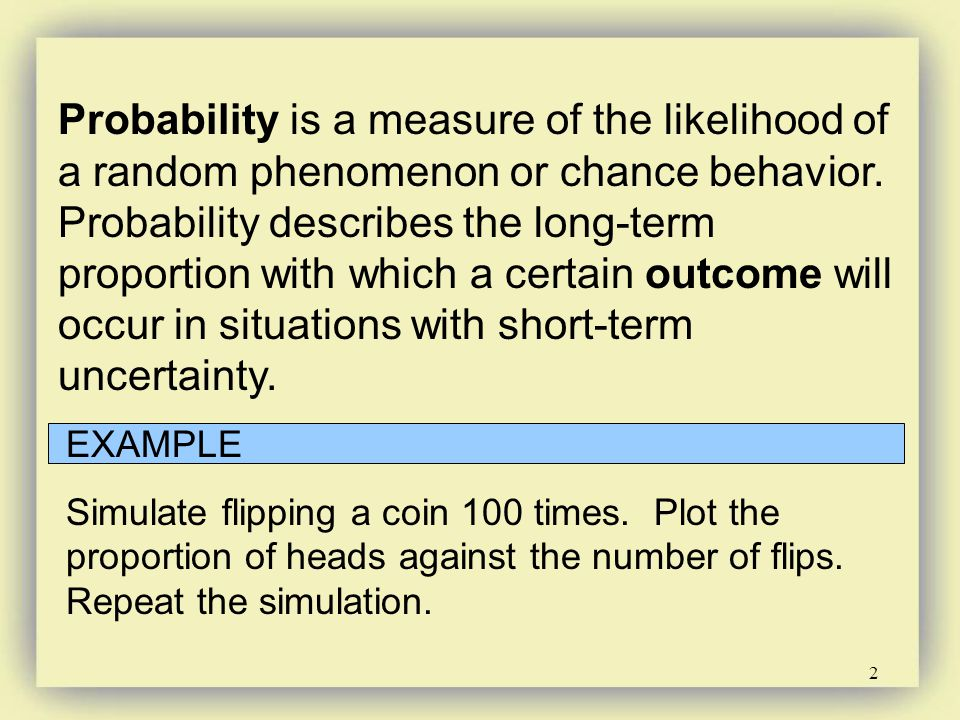 2 Probability is a measure of the likelihood of a random phenomenon or chance behavior. Probability describes the long-term proportion with which a ce