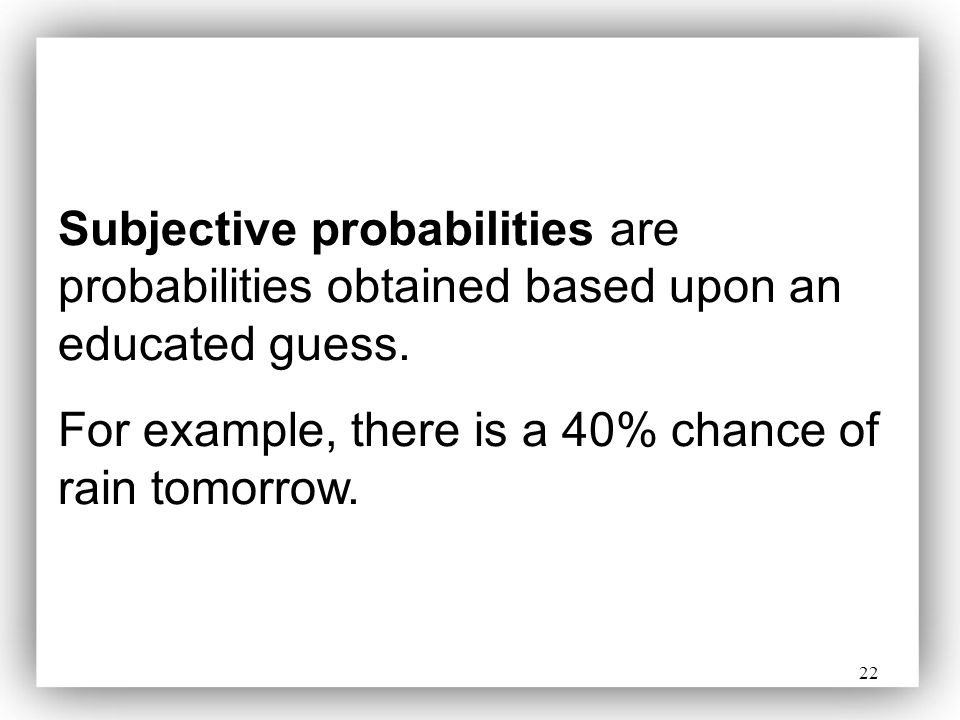 22 Subjective probabilities are probabilities obtained based upon an educated guess. For example, there is a 40% chance of rain tomorrow.