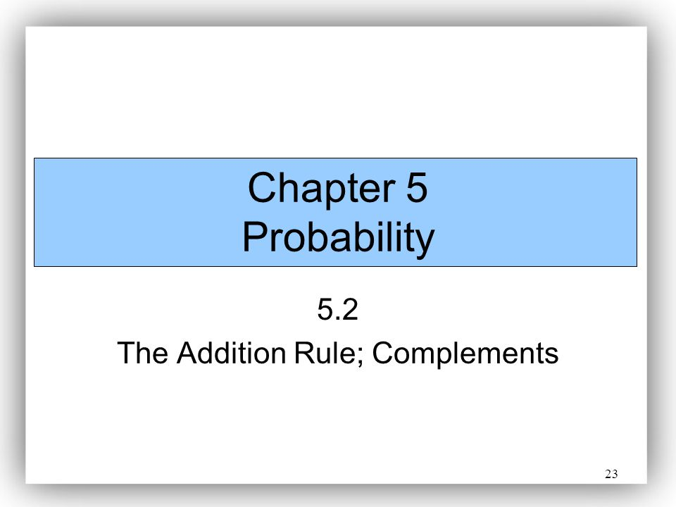 23 Chapter 5 Probability 5.2 The Addition Rule; Complements