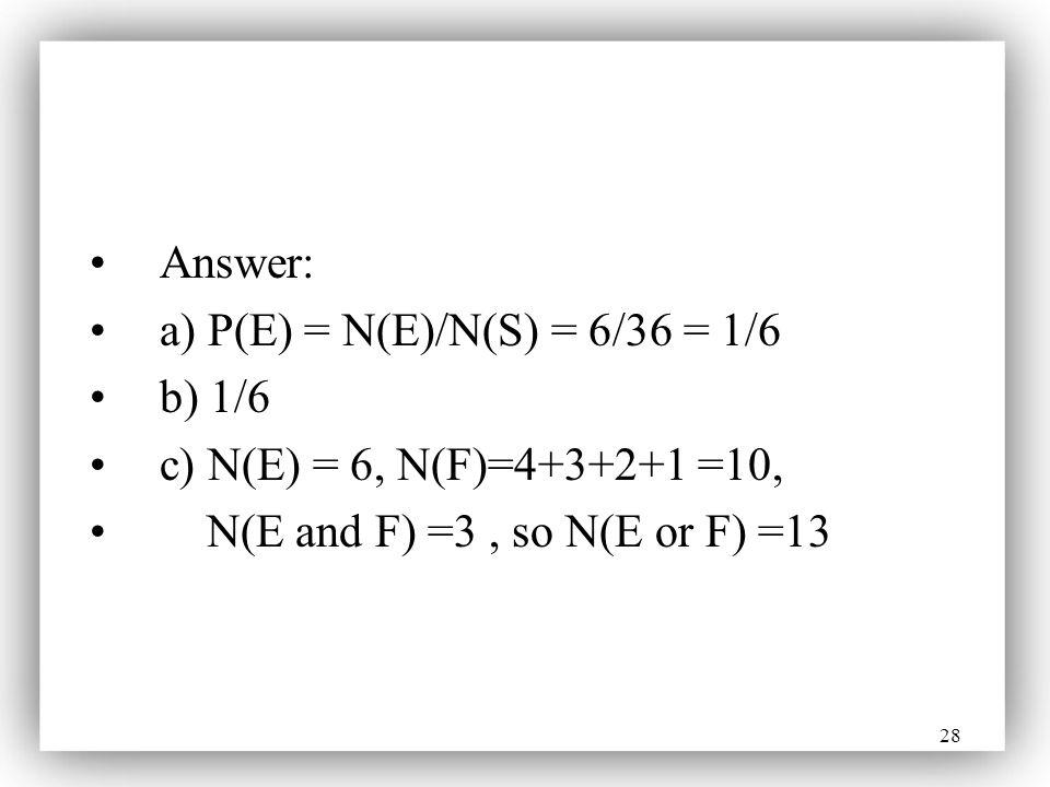 28 Answer: a) P(E) = N(E)/N(S) = 6/36 = 1/6 b) 1/6 c) N(E) = 6, N(F)=4+3+2+1 =10, N(E and F) =3, so N(E or F) =13