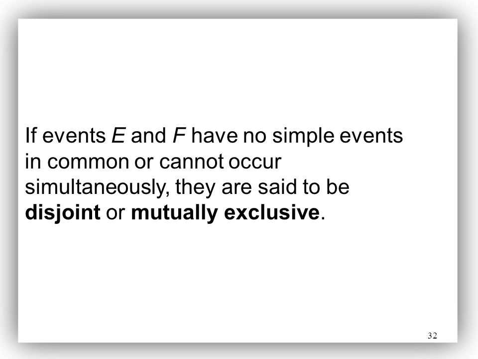 32 If events E and F have no simple events in common or cannot occur simultaneously, they are said to be disjoint or mutually exclusive.