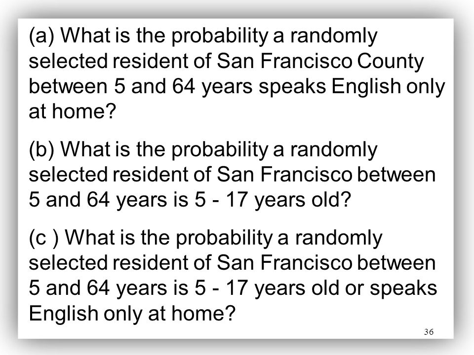 36 (a) What is the probability a randomly selected resident of San Francisco County between 5 and 64 years speaks English only at home? (b) What is th