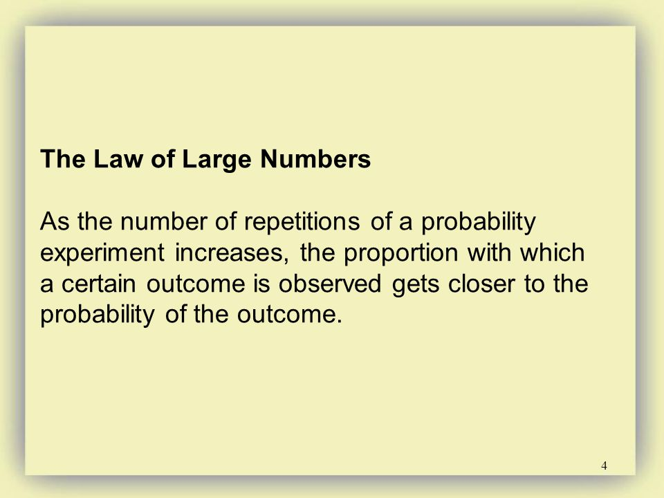 4 The Law of Large Numbers As the number of repetitions of a probability experiment increases, the proportion with which a certain outcome is observed