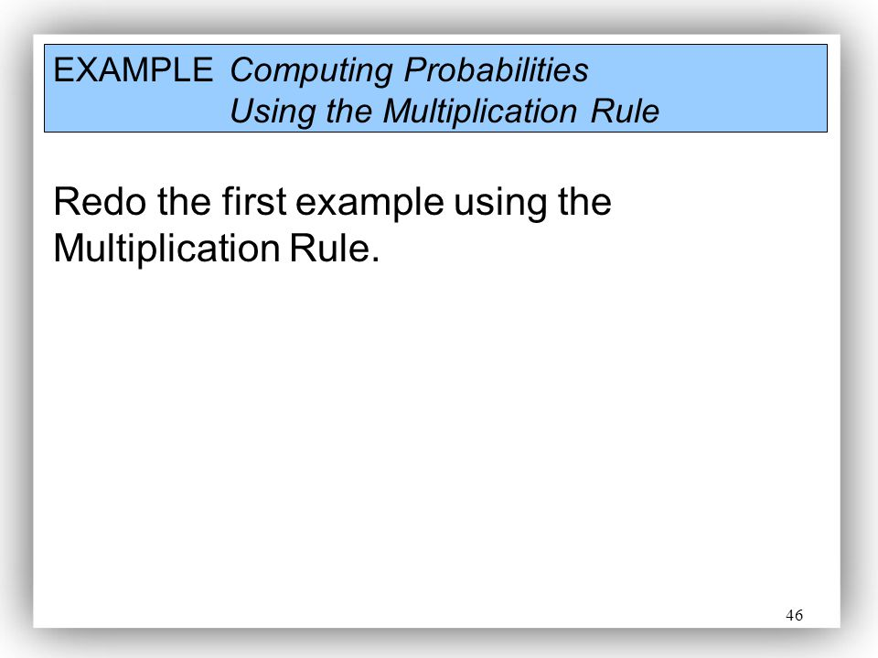46 EXAMPLE Computing Probabilities Using the Multiplication Rule Redo the first example using the Multiplication Rule.