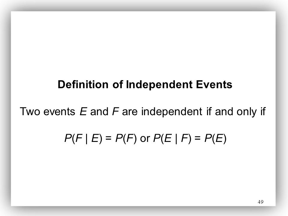 49 Definition of Independent Events Two events E and F are independent if and only if P(F | E) = P(F) or P(E | F) = P(E)