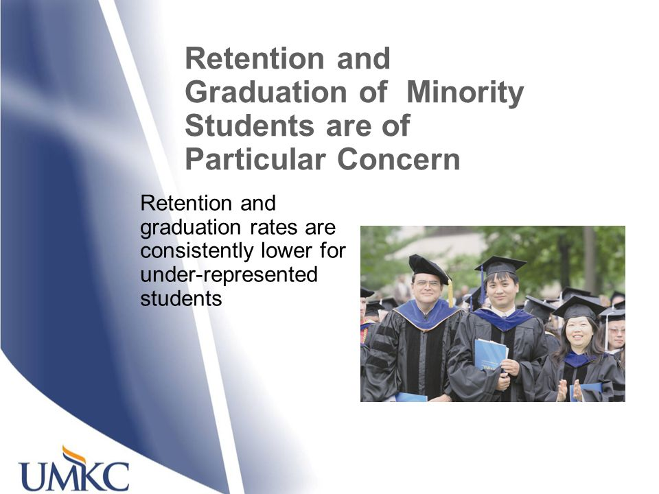 Retention and Graduation of Minority Students are of Particular Concern Retention and graduation rates are consistently lower for under-represented students
