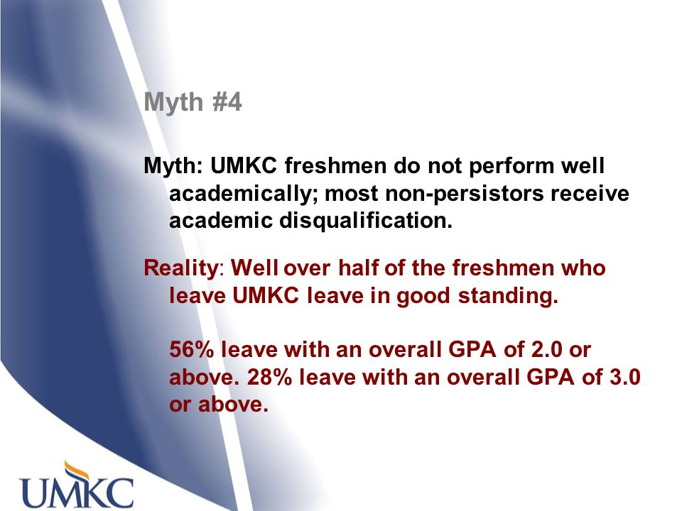 Myth #4 Myth: UMKC freshmen do not perform well academically; most non-persistors receive academic disqualification. Reality: Well over half of the fr