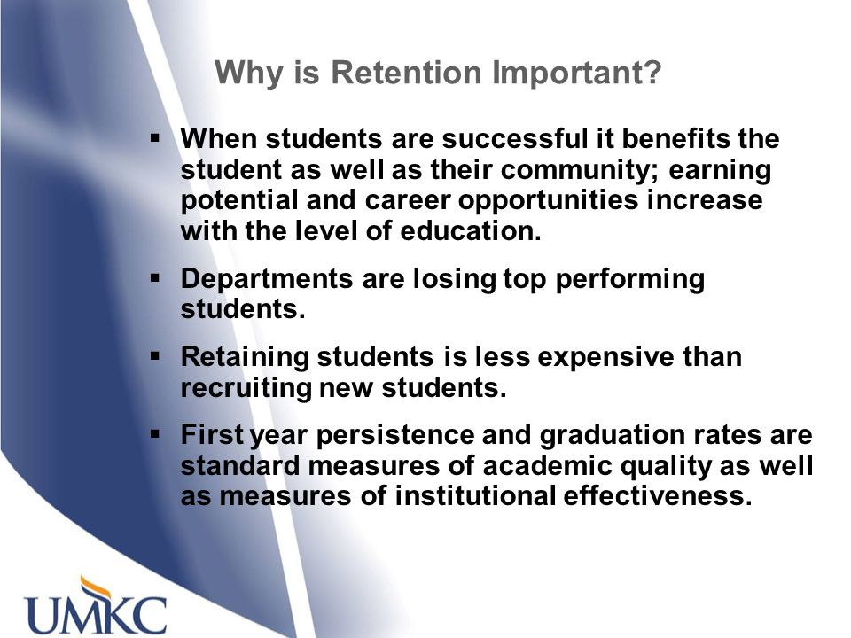Why is Retention Important? When students are successful it benefits the student as well as their community; earning potential and career opportunitie