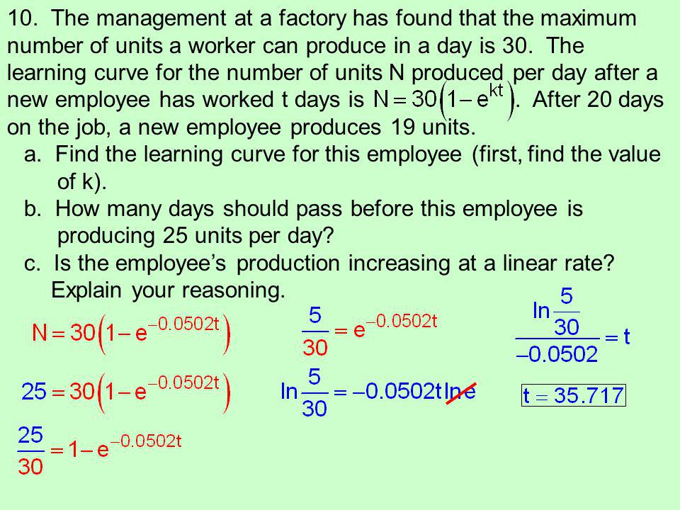 10. The management at a factory has found that the maximum number of units a worker can produce in a day is 30. The learning curve for the number of u