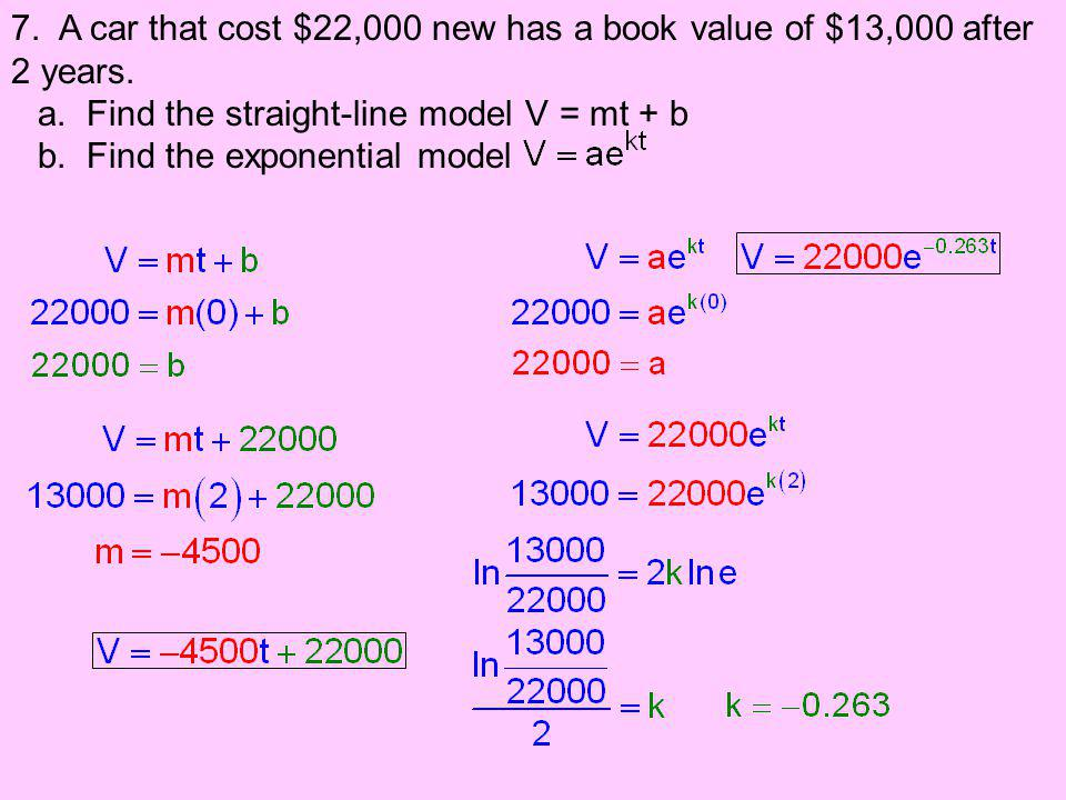 7. A car that cost $22,000 new has a book value of $13,000 after 2 years. a. Find the straight-line model V = mt + b b. Find the exponential model