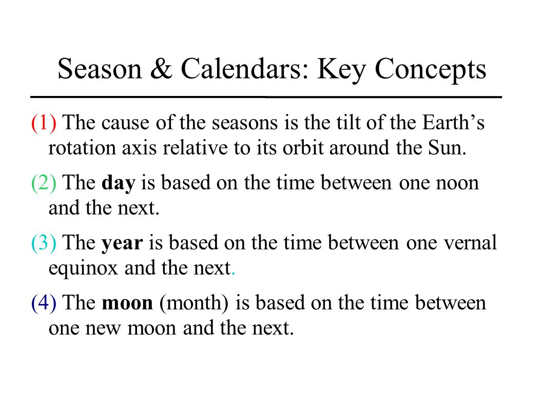 Season & Calendars: Key Concepts (1) The cause of the seasons is the tilt of the Earths rotation axis relative to its orbit around the Sun.