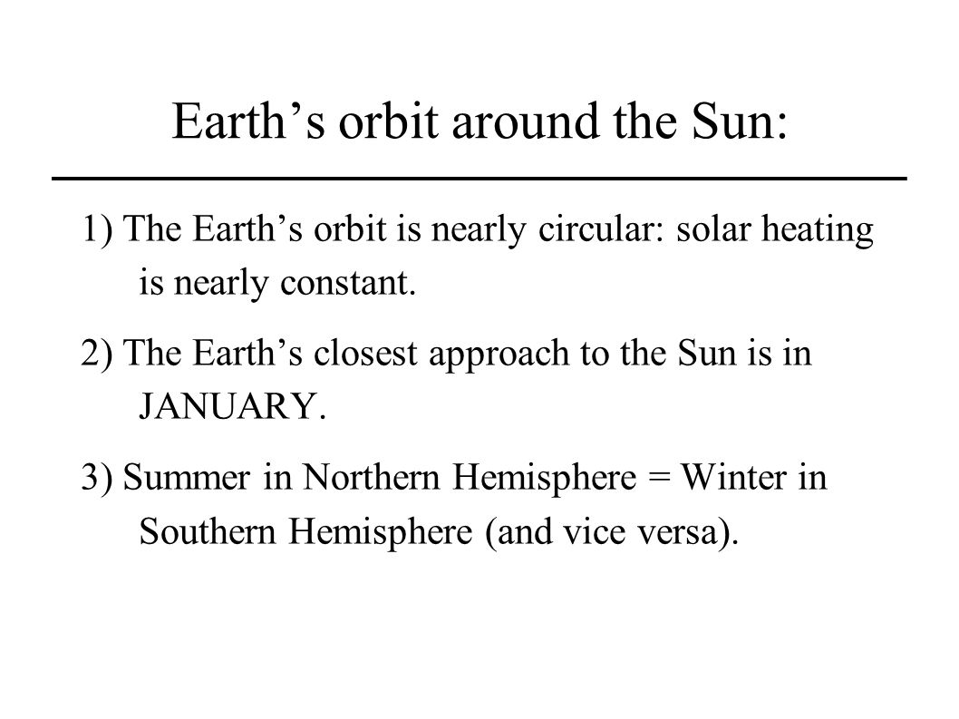 Earths orbit around the Sun: 1) The Earths orbit is nearly circular: solar heating is nearly constant.