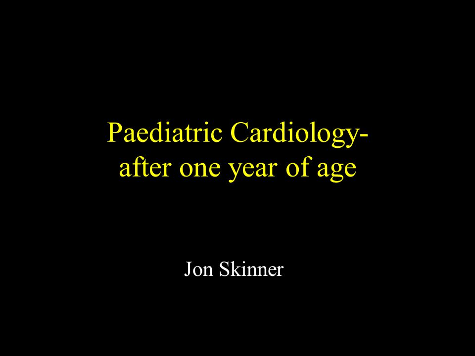 Paediatric Cardiology- after one year of age Jon Skinner