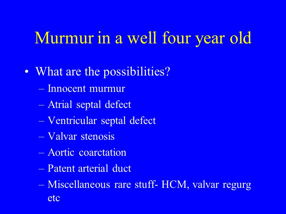 Murmur in a well four year old What are the possibilities? –Innocent murmur –Atrial septal defect –Ventricular septal defect –Valvar stenosis –Aortic
