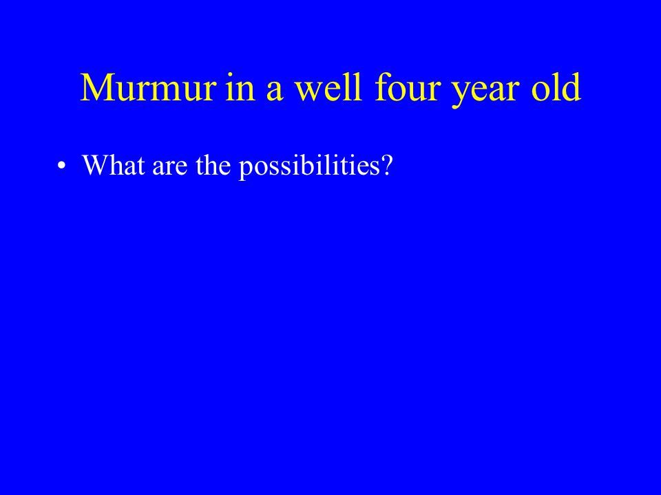 Murmur in a well four year old What are the possibilities?