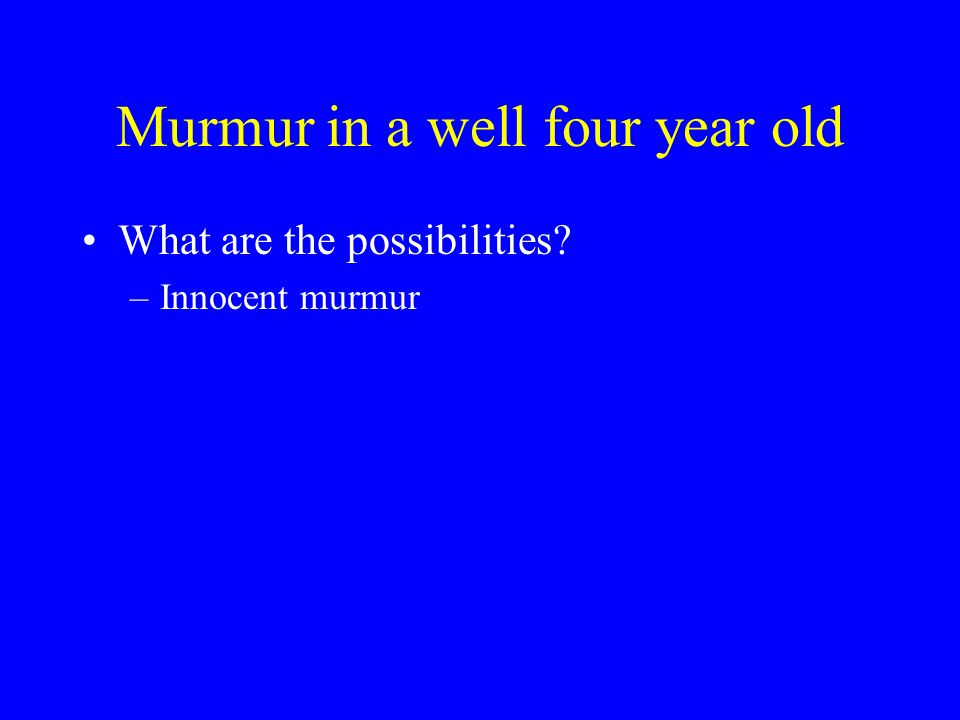 Murmur in a well four year old What are the possibilities? –Innocent murmur