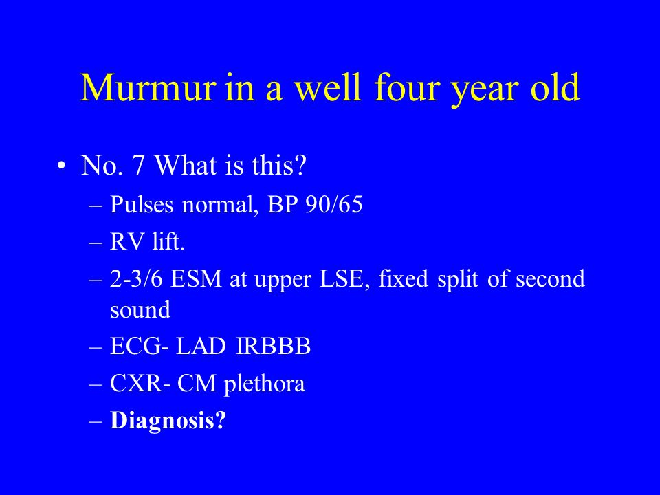 Murmur in a well four year old No. 7 What is this? –Pulses normal, BP 90/65 –RV lift. –2-3/6 ESM at upper LSE, fixed split of second sound –ECG- LAD I