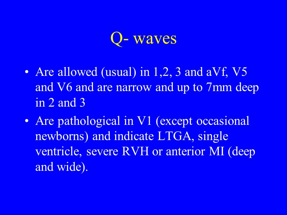 Q- waves Are allowed (usual) in 1,2, 3 and aVf, V5 and V6 and are narrow and up to 7mm deep in 2 and 3 Are pathological in V1 (except occasional newborns) and indicate LTGA, single ventricle, severe RVH or anterior MI (deep and wide).