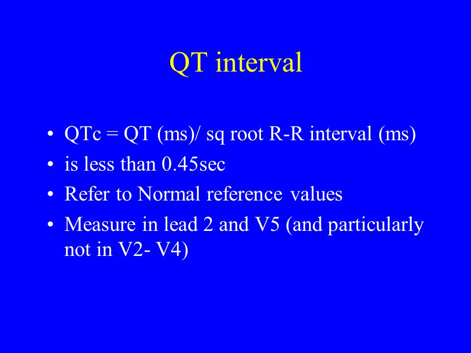 QT interval QTc = QT (ms)/ sq root R-R interval (ms) is less than 0.45sec Refer to Normal reference values Measure in lead 2 and V5 (and particularly not in V2- V4)