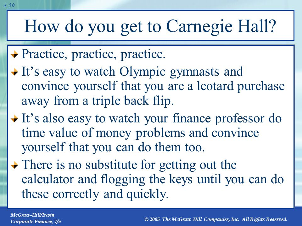 McGraw-Hill/Irwin Corporate Finance, 7/e © 2005 The McGraw-Hill Companies, Inc. All Rights Reserved. 4-50 How do you get to Carnegie Hall? Practice, p