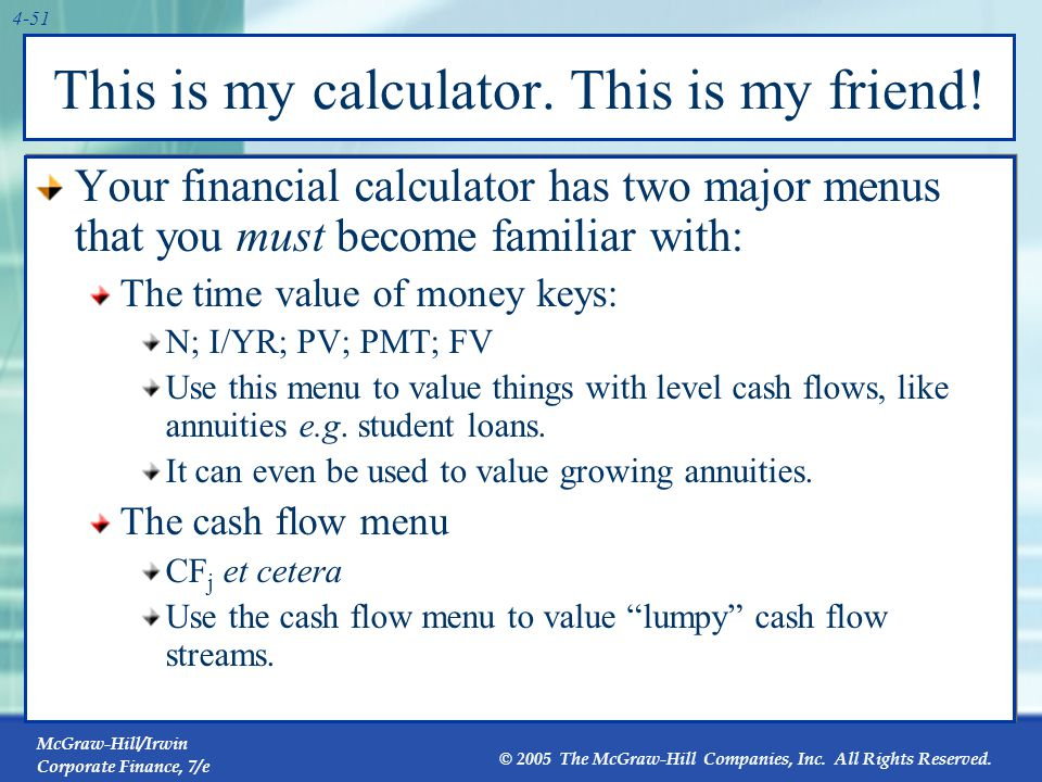 McGraw-Hill/Irwin Corporate Finance, 7/e © 2005 The McGraw-Hill Companies, Inc. All Rights Reserved. 4-51 This is my calculator. This is my friend! Yo