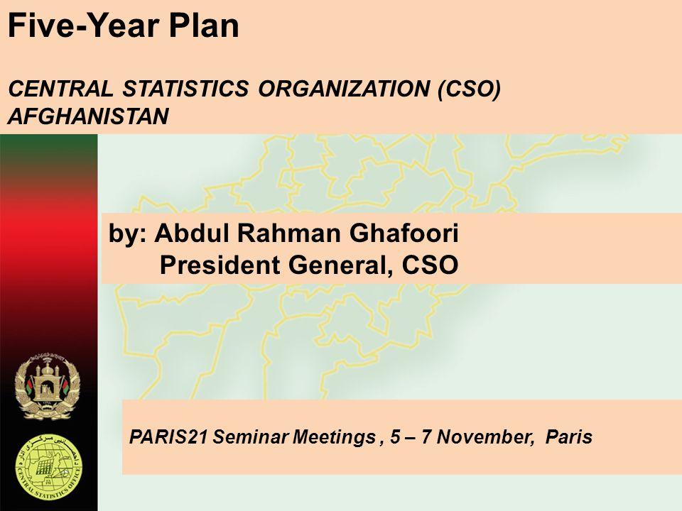 Five-Year Plan CENTRAL STATISTICS ORGANIZATION (CSO) AFGHANISTAN by: Abdul Rahman Ghafoori President General, CSO PARIS21 Seminar Meetings, 5 – 7 Nove