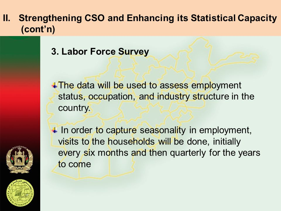 3. Labor Force Survey The data will be used to assess employment status, occupation, and industry structure in the country. In order to capture season