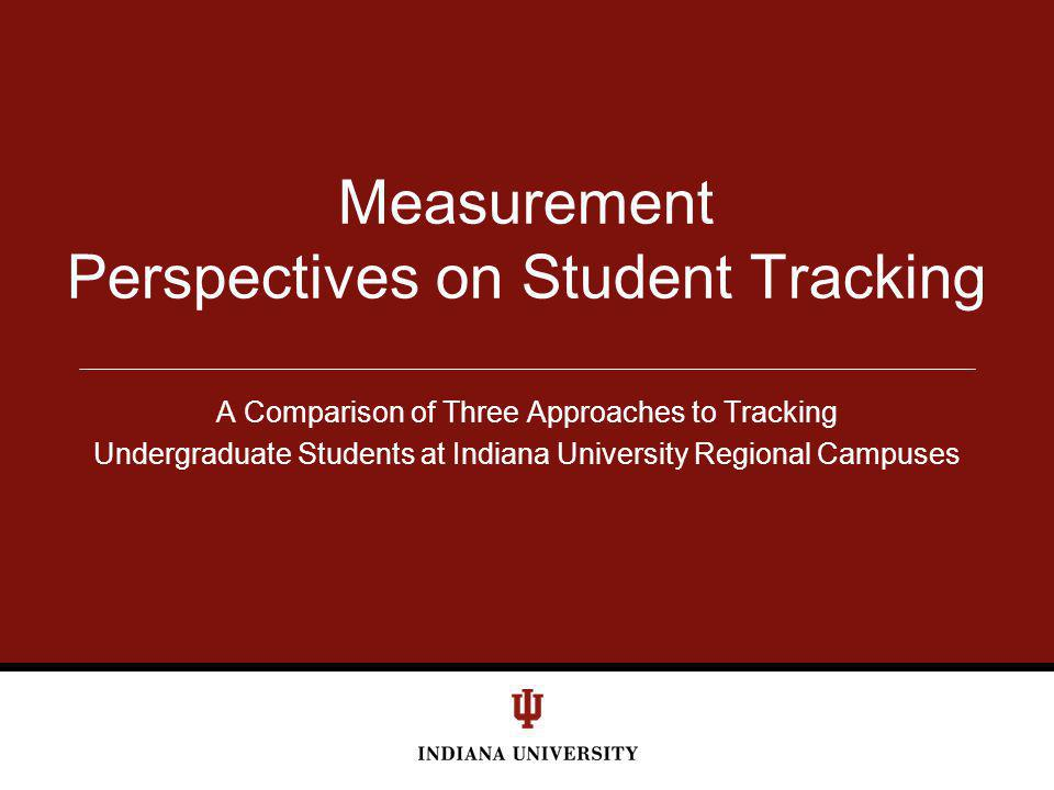 A Comparison of Three Approaches to Tracking Undergraduate Students at Indiana University Regional Campuses Measurement Perspectives on Student Tracki