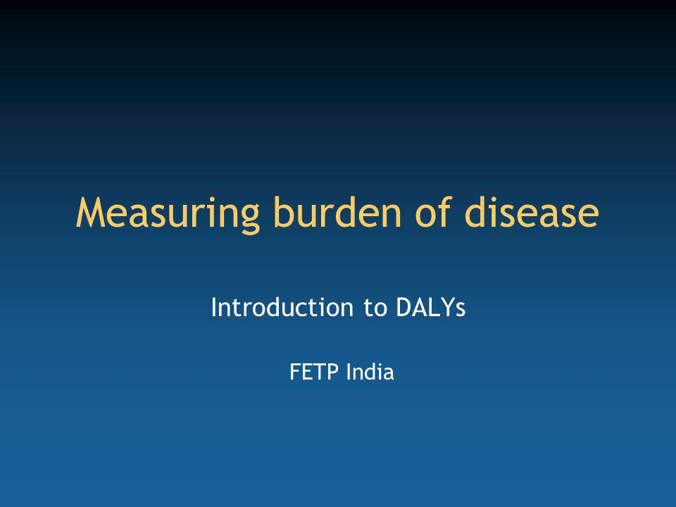 Measuring burden of disease Introduction to DALYs FETP India