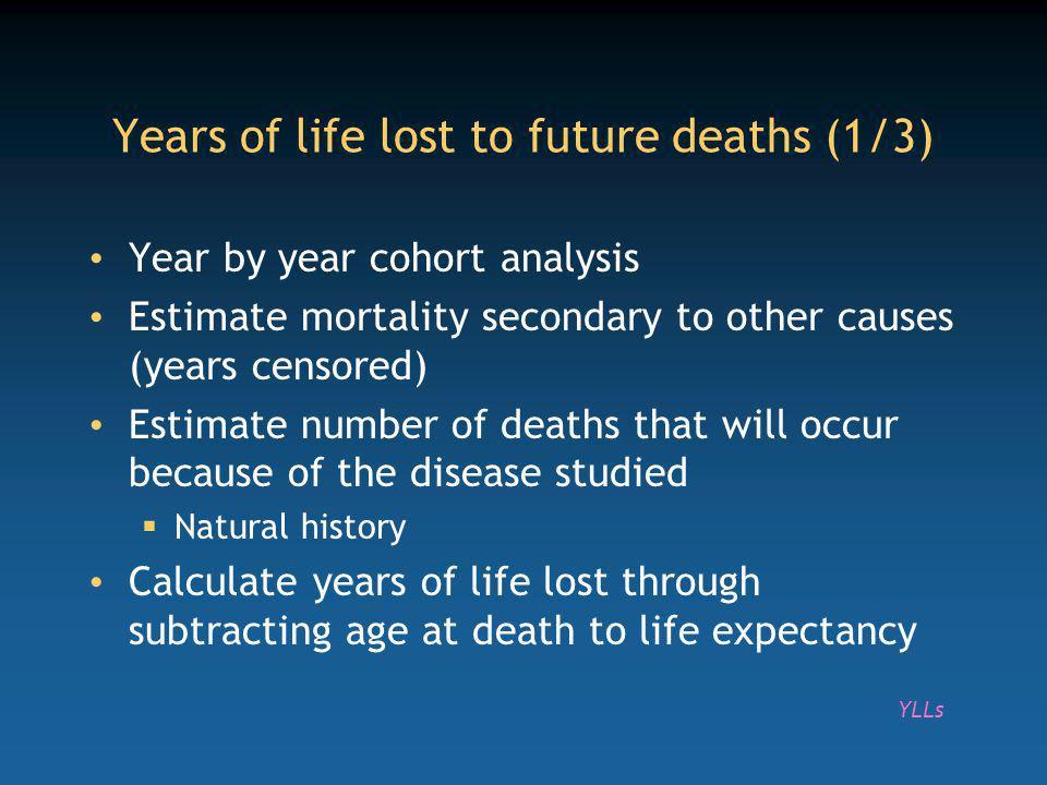 Year by year cohort analysis Estimate mortality secondary to other causes (years censored) Estimate number of deaths that will occur because of the disease studied Natural history Calculate years of life lost through subtracting age at death to life expectancy Years of life lost to future deaths (1/3) YLLs