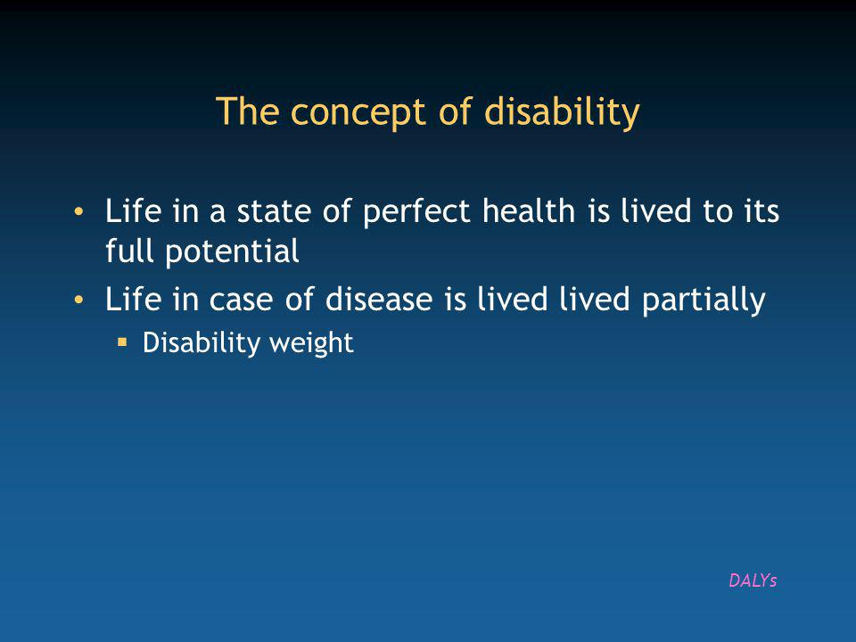 The concept of disability Life in a state of perfect health is lived to its full potential Life in case of disease is lived lived partially Disability weight DALYs