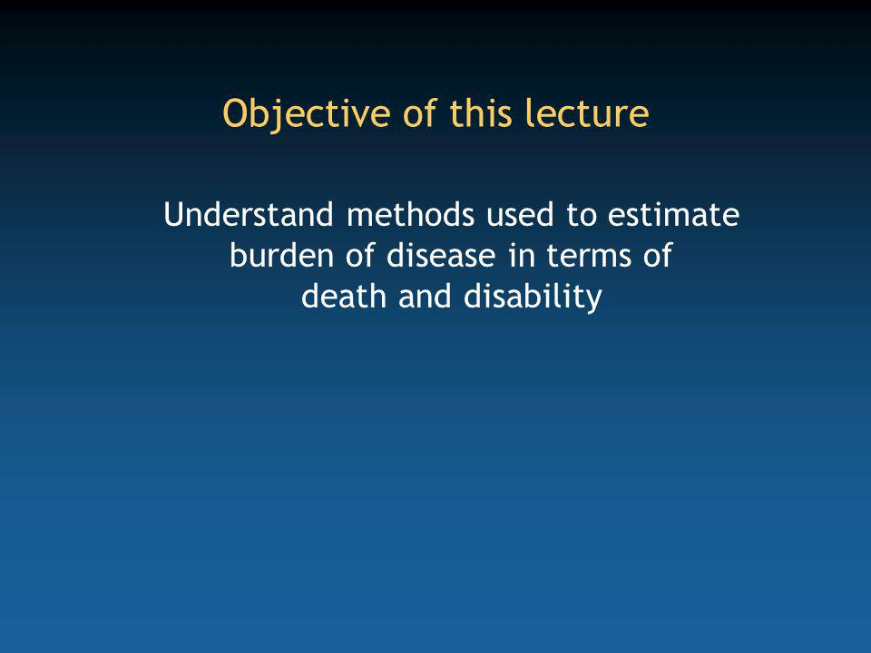 Objective of this lecture Understand methods used to estimate burden of disease in terms of death and disability