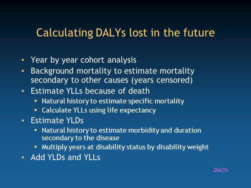 Year by year cohort analysis Background mortality to estimate mortality secondary to other causes (years censored) Estimate YLLs because of death Natural history to estimate specific mortality Calculate YLLs using life expectancy Estimate YLDs Natural history to estimate morbidity and duration secondary to the disease Multiply years at disability status by disability weight Add YLDs and YLLs Calculating DALYs lost in the future DALYs