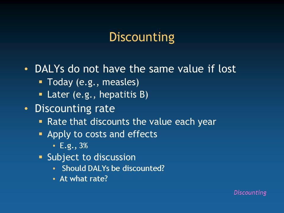 Discounting DALYs do not have the same value if lost Today (e.g., measles) Later (e.g., hepatitis B) Discounting rate Rate that discounts the value each year Apply to costs and effects E.g., 3% Subject to discussion Should DALYs be discounted.