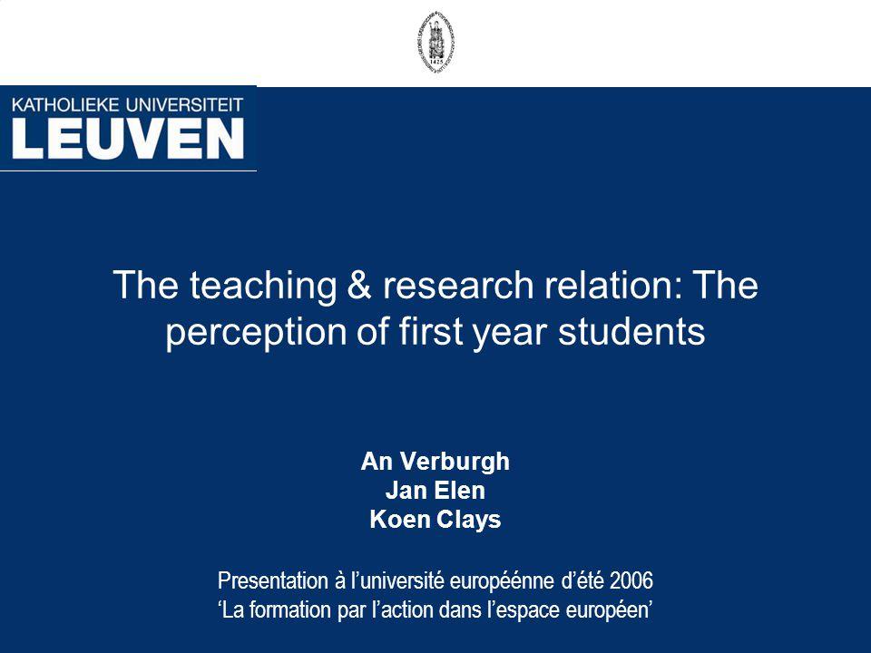 The teaching & research relation: The perception of first year students An Verburgh Jan Elen Koen Clays Presentation à luniversité européénne dété 200